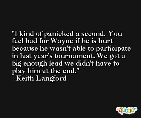 I kind of panicked a second. You feel bad for Wayne if he is hurt because he wasn't able to participate in last year's tournament. We got a big enough lead we didn't have to play him at the end. -Keith Langford