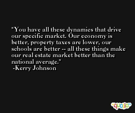 You have all these dynamics that drive our specific market. Our economy is better, property taxes are lower, our schools are better -- all these things make our real estate market better than the national average. -Kerry Johnson