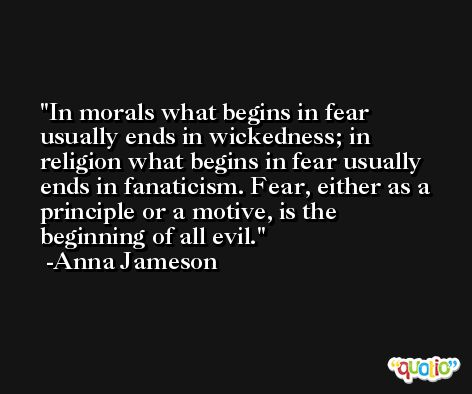 In morals what begins in fear usually ends in wickedness; in religion what begins in fear usually ends in fanaticism. Fear, either as a principle or a motive, is the beginning of all evil. -Anna Jameson