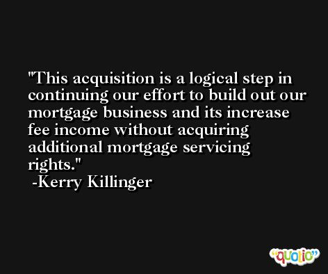 This acquisition is a logical step in continuing our effort to build out our mortgage business and its increase fee income without acquiring additional mortgage servicing rights. -Kerry Killinger