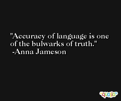 Accuracy of language is one of the bulwarks of truth. -Anna Jameson
