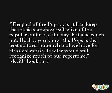 The goal of the Pops ... is still to keep the music somehow reflective of the popular culture of the day, but also reach out. Really, you know, the Pops is the best cultural outreach tool we have for classical music. Fiedler would still recognize much of our repertoire. -Keith Lockhart