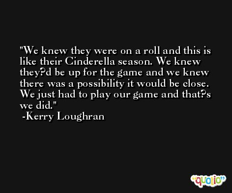 We knew they were on a roll and this is like their Cinderella season. We knew they?d be up for the game and we knew there was a possibility it would be close. We just had to play our game and that?s we did. -Kerry Loughran
