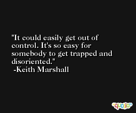 It could easily get out of control. It's so easy for somebody to get trapped and disoriented. -Keith Marshall