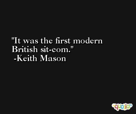 It was the first modern British sit-com. -Keith Mason
