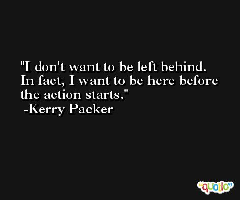 I don't want to be left behind. In fact, I want to be here before the action starts. -Kerry Packer
