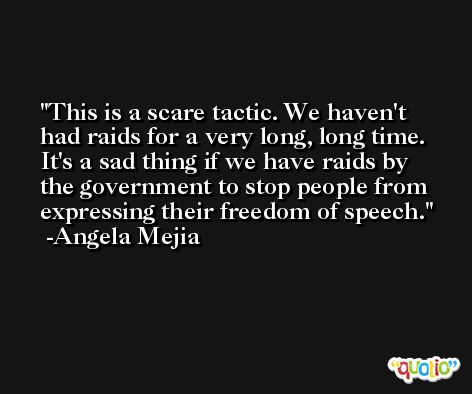 This is a scare tactic. We haven't had raids for a very long, long time. It's a sad thing if we have raids by the government to stop people from expressing their freedom of speech. -Angela Mejia