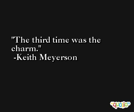 The third time was the charm. -Keith Meyerson