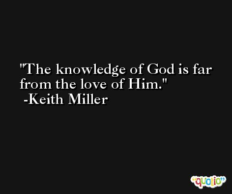 The knowledge of God is far from the love of Him. -Keith Miller