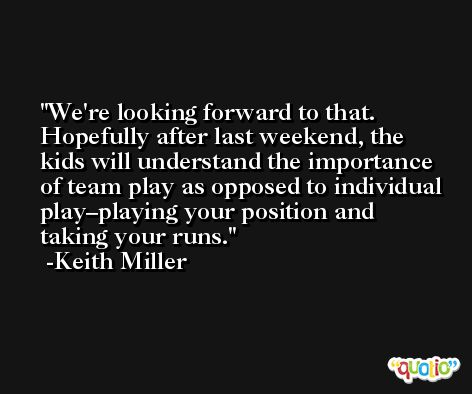 We're looking forward to that. Hopefully after last weekend, the kids will understand the importance of team play as opposed to individual play–playing your position and taking your runs. -Keith Miller