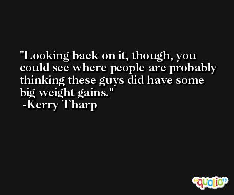 Looking back on it, though, you could see where people are probably thinking these guys did have some big weight gains. -Kerry Tharp