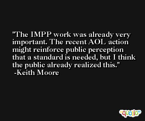The IMPP work was already very important. The recent AOL action might reinforce public perception that a standard is needed, but I think the public already realized this. -Keith Moore