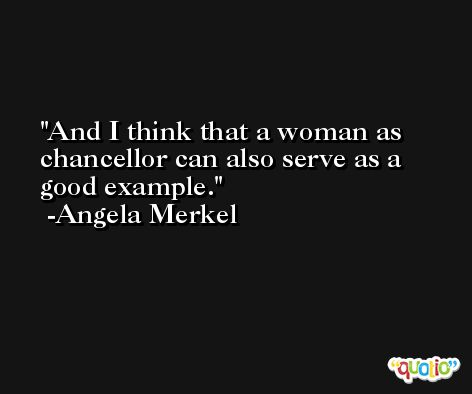 And I think that a woman as chancellor can also serve as a good example. -Angela Merkel