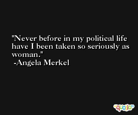Never before in my political life have I been taken so seriously as woman. -Angela Merkel