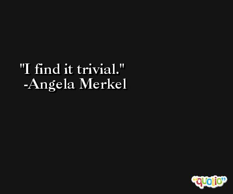 I find it trivial. -Angela Merkel