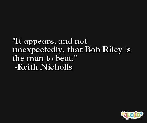 It appears, and not unexpectedly, that Bob Riley is the man to beat. -Keith Nicholls