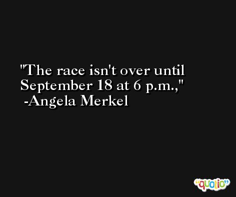 The race isn't over until September 18 at 6 p.m., -Angela Merkel
