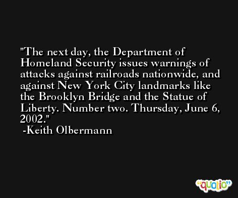 The next day, the Department of Homeland Security issues warnings of attacks against railroads nationwide, and against New York City landmarks like the Brooklyn Bridge and the Statue of Liberty. Number two. Thursday, June 6, 2002. -Keith Olbermann