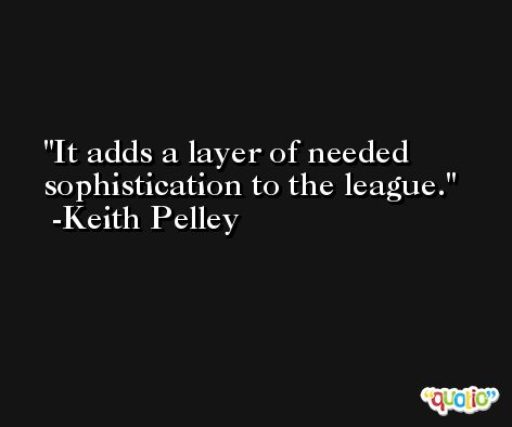 It adds a layer of needed sophistication to the league. -Keith Pelley