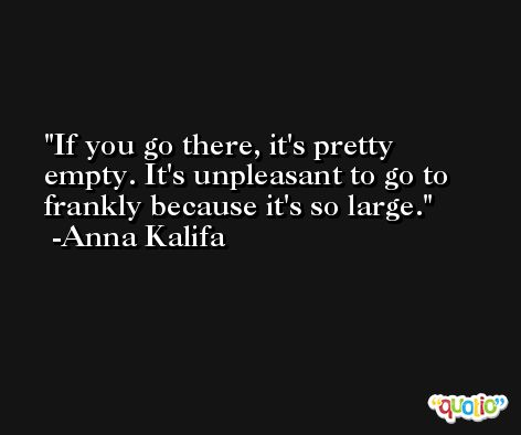 If you go there, it's pretty empty. It's unpleasant to go to frankly because it's so large. -Anna Kalifa