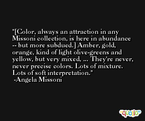 [Color, always an attraction in any Missoni collection, is here in abundance -- but more subdued.] Amber, gold, orange, kind of light olive-greens and yellow, but very mixed, ... They're never, never precise colors. Lots of mixture. Lots of soft interpretation. -Angela Missoni