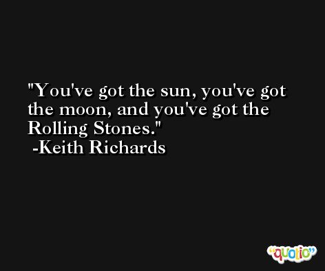 You've got the sun, you've got the moon, and you've got the Rolling Stones. -Keith Richards