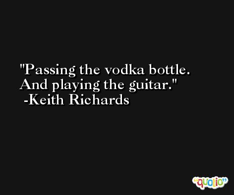 Passing the vodka bottle. And playing the guitar. -Keith Richards