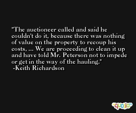 The auctioneer called and said he couldn't do it, because there was nothing of value on the property to recoup his costs, ... We are proceeding to clean it up and have told Mr. Peterson not to impede or get in the way of the hauling. -Keith Richardson