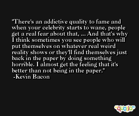 There's an addictive quality to fame and when your celebrity starts to wane, people get a real fear about that, ... And that's why I think sometimes you see people who will put themselves on whatever real weird reality shows or they'll find themselves just back in the paper by doing something horrible. I almost get the feeling that it's better than not being in the paper. -Kevin Bacon