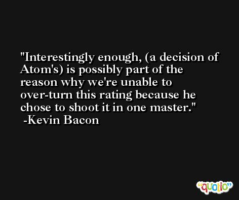 Interestingly enough, (a decision of Atom's) is possibly part of the reason why we're unable to over-turn this rating because he chose to shoot it in one master. -Kevin Bacon