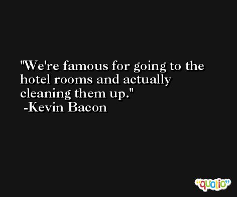 We're famous for going to the hotel rooms and actually cleaning them up. -Kevin Bacon