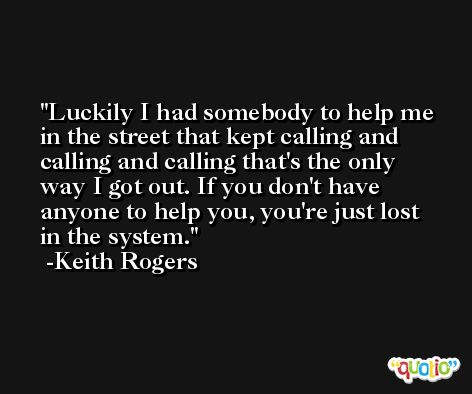 Luckily I had somebody to help me in the street that kept calling and calling and calling that's the only way I got out. If you don't have anyone to help you, you're just lost in the system. -Keith Rogers