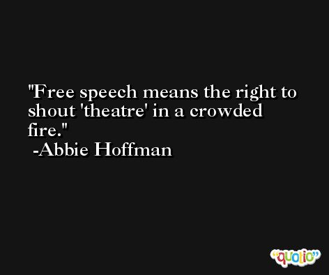 Free speech means the right to shout 'theatre' in a crowded fire. -Abbie Hoffman