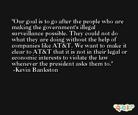 Our goal is to go after the people who are making the government's illegal surveillance possible. They could not do what they are doing without the help of companies like AT&T. We want to make it clear to AT&T that it is not in their legal or economic interests to violate the law whenever the president asks them to. -Kevin Bankston