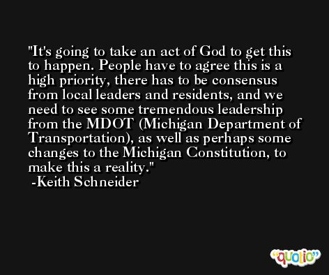 It's going to take an act of God to get this to happen. People have to agree this is a high priority, there has to be consensus from local leaders and residents, and we need to see some tremendous leadership from the MDOT (Michigan Department of Transportation), as well as perhaps some changes to the Michigan Constitution, to make this a reality. -Keith Schneider