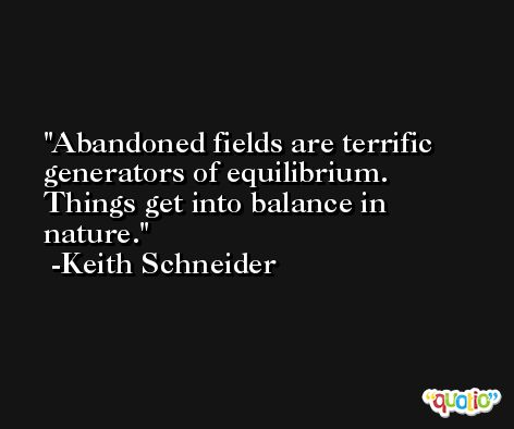 Abandoned fields are terrific generators of equilibrium. Things get into balance in nature. -Keith Schneider