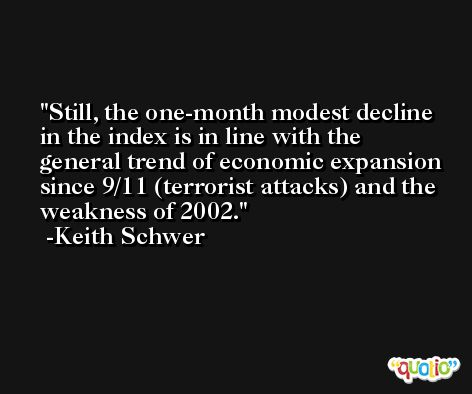 Still, the one-month modest decline in the index is in line with the general trend of economic expansion since 9/11 (terrorist attacks) and the weakness of 2002. -Keith Schwer