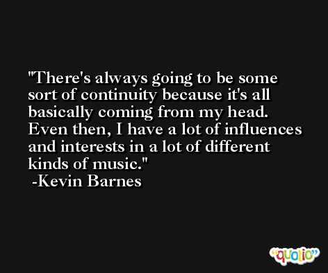 There's always going to be some sort of continuity because it's all basically coming from my head. Even then, I have a lot of influences and interests in a lot of different kinds of music. -Kevin Barnes