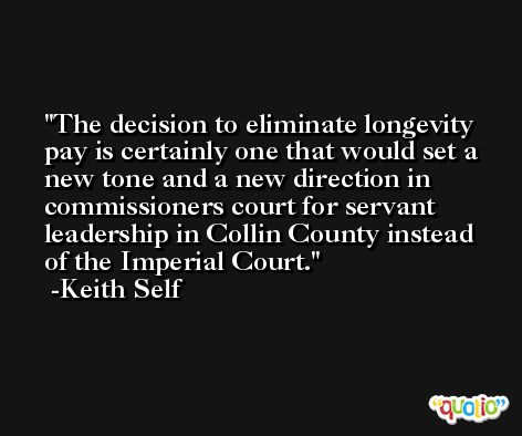 The decision to eliminate longevity pay is certainly one that would set a new tone and a new direction in commissioners court for servant leadership in Collin County instead of the Imperial Court. -Keith Self