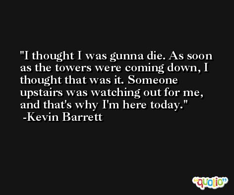 I thought I was gunna die. As soon as the towers were coming down, I thought that was it. Someone upstairs was watching out for me, and that's why I'm here today. -Kevin Barrett