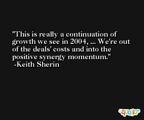This is really a continuation of growth we see in 2004, ... We're out of the deals' costs and into the positive synergy momentum. -Keith Sherin