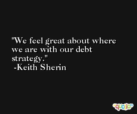 We feel great about where we are with our debt strategy. -Keith Sherin