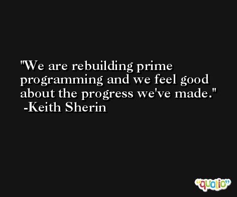 We are rebuilding prime programming and we feel good about the progress we've made. -Keith Sherin