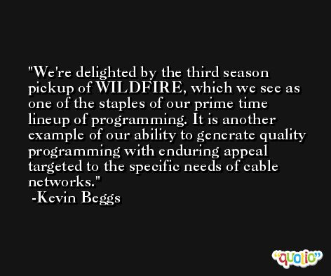 We're delighted by the third season pickup of WILDFIRE, which we see as one of the staples of our prime time lineup of programming. It is another example of our ability to generate quality programming with enduring appeal targeted to the specific needs of cable networks. -Kevin Beggs