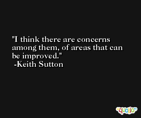 I think there are concerns among them, of areas that can be improved. -Keith Sutton