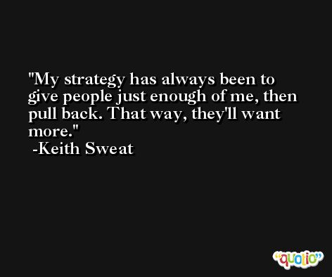 My strategy has always been to give people just enough of me, then pull back. That way, they'll want more. -Keith Sweat