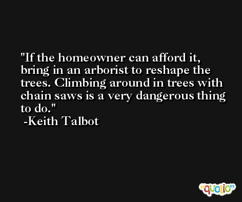 If the homeowner can afford it, bring in an arborist to reshape the trees. Climbing around in trees with chain saws is a very dangerous thing to do. -Keith Talbot