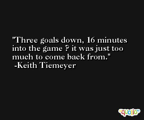 Three goals down, 16 minutes into the game ? it was just too much to come back from. -Keith Tiemeyer