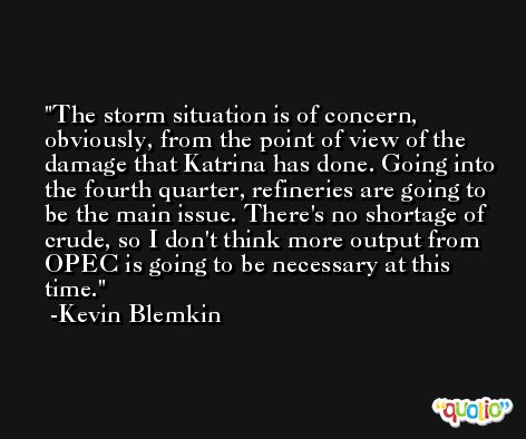 The storm situation is of concern, obviously, from the point of view of the damage that Katrina has done. Going into the fourth quarter, refineries are going to be the main issue. There's no shortage of crude, so I don't think more output from OPEC is going to be necessary at this time. -Kevin Blemkin