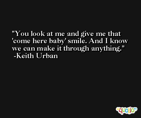 You look at me and give me that 'come here baby' smile. And I know we can make it through anything. -Keith Urban